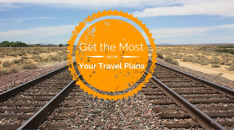 5 Ways to Get the Most Out of Your Travel Plans