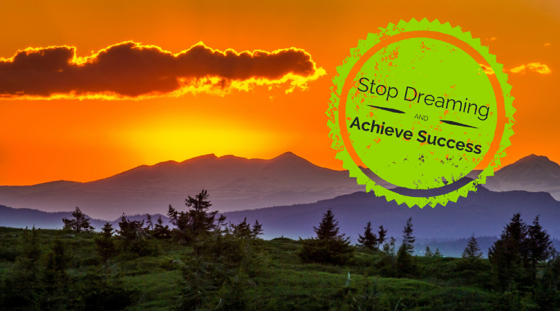 Stop Dreaming and Learn How to Achieve Success